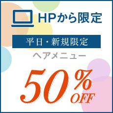 【平日新規の方限定】ヘアメニュー50%OFF!